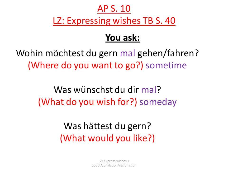 AP S. 10 LZ: Expressing wishes TB S. 40 You ask: Wohin möchtest du gern mal gehen/fahren? (Where do you want to go?) sometime Was wünschst du dir mal?
