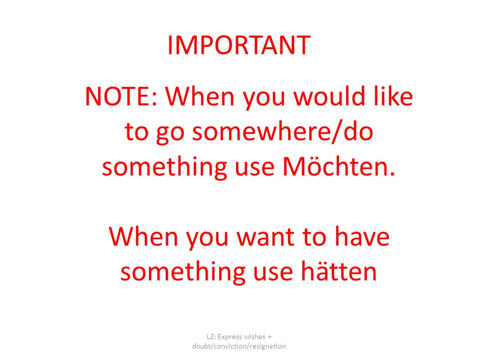 IMPORTANT LZ: Express wishes + doubt/conviction/resignation NOTE: When you would like to go somewhere/do something use Möchten.