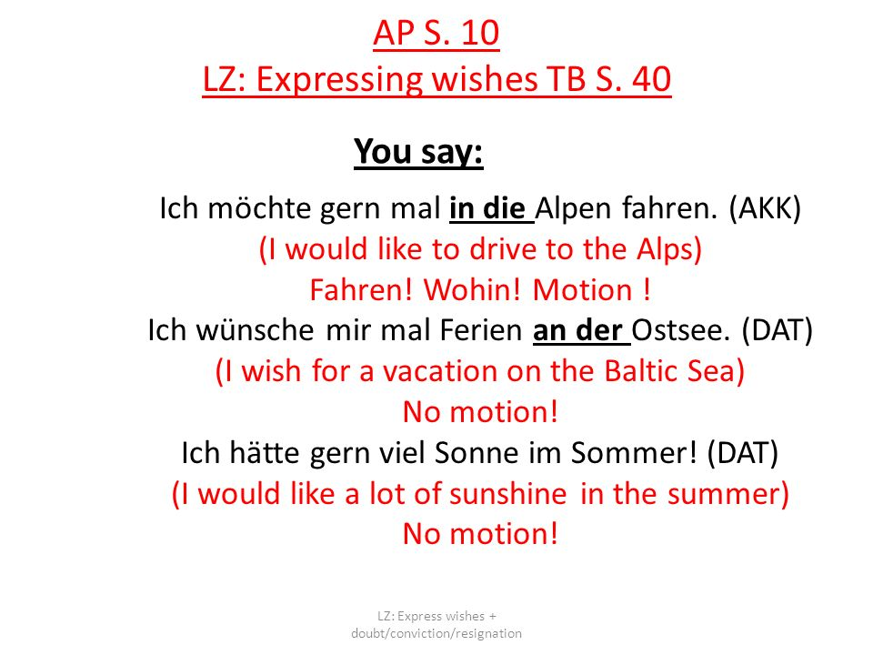 AP S. 10 LZ: Expressing wishes TB S. 40 You say: Ich möchte gern mal in die Alpen fahren. (AKK) (I would like to drive to the Alps) Fahren! Wohin! Mot