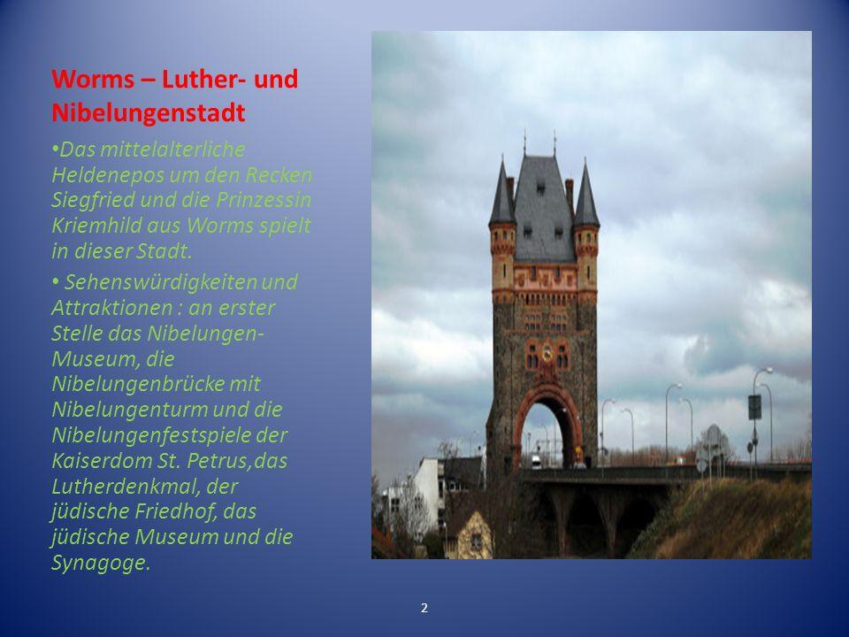 Worms – Luther- und Nibelungenstadt Das mittelalterliche Heldenepos um den Recken Siegfried und die Prinzessin Kriemhild aus Worms spielt in dieser Stadt.
