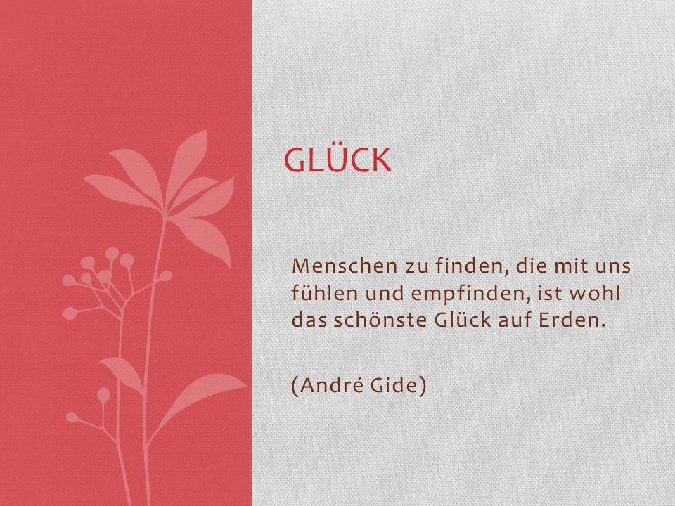 Menschen zu finden, die mit uns fühlen und empfinden, ist wohl das schönste Glück auf Erden. (André Gide) GLÜCK