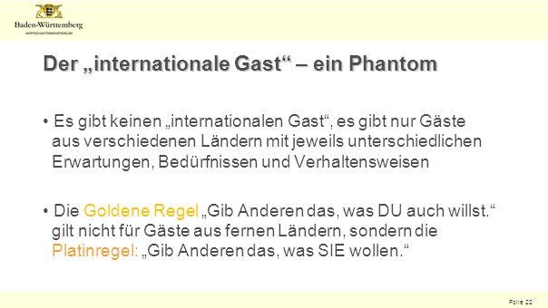 Folie 22 Der internationale Gast – ein Phantom Es gibt keinen internationalen Gast, es gibt nur Gäste aus verschiedenen Ländern mit jeweils unterschiedlichen Erwartungen, Bedürfnissen und Verhaltensweisen Die Goldene Regel Gib Anderen das, was DU auch willst.