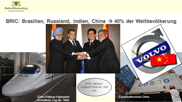 Folie 8 BRIC: Brasilien, Russland, Indien, China 40% der Weltbevölkerung China Railway Highspeed Schnellster Zug der Welt Exportweltmeister China China: Wachstum Outbound-Tourismus 2009 +4%
