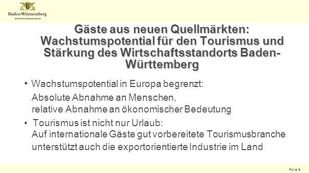 Folie 9 Gäste aus neuen Quellmärkten: Wachstumspotential für den Tourismus und Stärkung des Wirtschaftsstandorts Baden- Württemberg Wachstumspotential