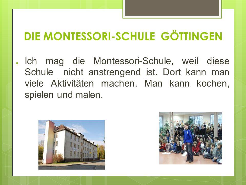 DIE MONTESSORI-SCHULE GÖTTINGEN Ich mag die Montessori-Schule, weil diese Schule nicht anstrengend ist.