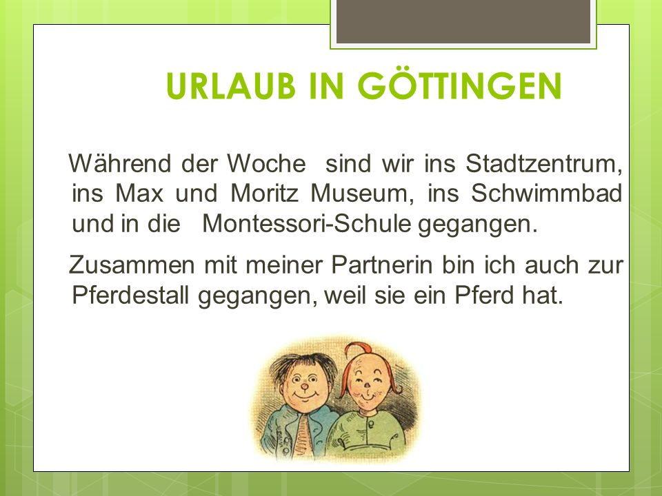 URLAUB IN GÖTTINGEN Während der Woche sind wir ins Stadtzentrum, ins Max und Moritz Museum, ins Schwimmbad und in die Montessori-Schule gegangen.