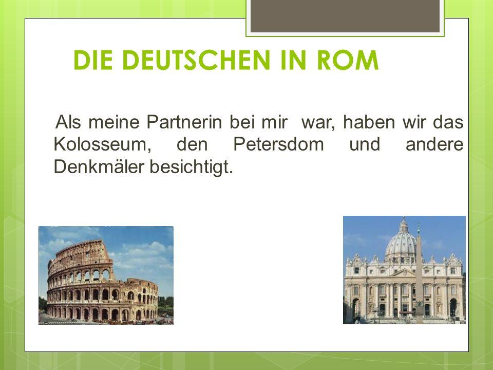 DIE DEUTSCHEN IN ROM Als meine Partnerin bei mir war, haben wir das Kolosseum, den Petersdom und andere Denkmäler besichtigt.