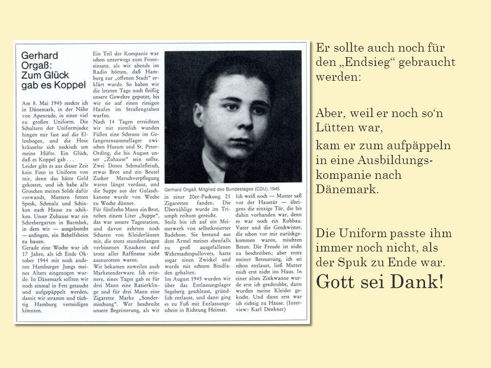 Er sollte auch noch für den Endsieg gebraucht werden: Aber, weil er noch son Lütten war, kam er zum aufpäppeln in eine Ausbildungs- kompanie nach Dänemark.