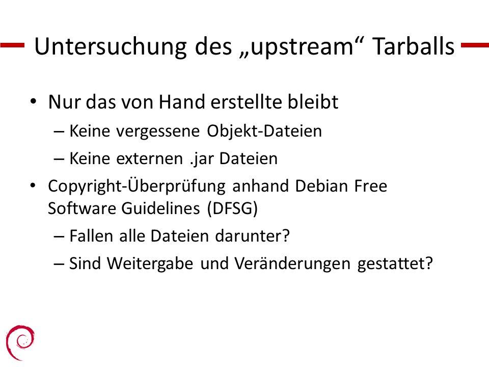 Untersuchung des upstream Tarballs Nur das von Hand erstellte bleibt – Keine vergessene Objekt-Dateien – Keine externen.jar Dateien Copyright-Überprüfung anhand Debian Free Software Guidelines (DFSG) – Fallen alle Dateien darunter.