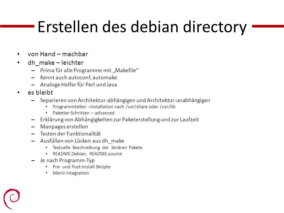 Erstellen des debian directory von Hand – machbar dh_make – leichter – Prima für alle Programme mit Makefile – Kennt auch autoconf, automake – Analoge Helfer für Perl und Java es bleibt – Separieren von Architektur-abhängigen und Architektur-unabhängigen Programmteilen –Installation nach /usr/share oder /usr/lib Paketier-Schritten – advanced – Erklärung von Abhängigkeiten zur Paketerstellung und zur Laufzeit – Manpages erstellen – Testen der Funktionalität – Ausfüllen von Lücken aus dh_make Textuelle Beschreibung der binären Pakete README.Debian, README.source – Je nach Programm-Typ Pre- und Post-install Skripte Menü-Integration