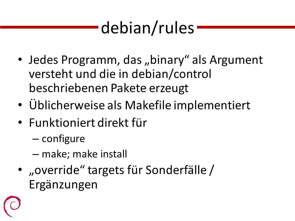 debian/rules Jedes Programm, das binary als Argument versteht und die in debian/control beschriebenen Pakete erzeugt Üblicherweise als Makefile implementiert Funktioniert direkt für – configure – make; make install override targets für Sonderfälle / Ergänzungen
