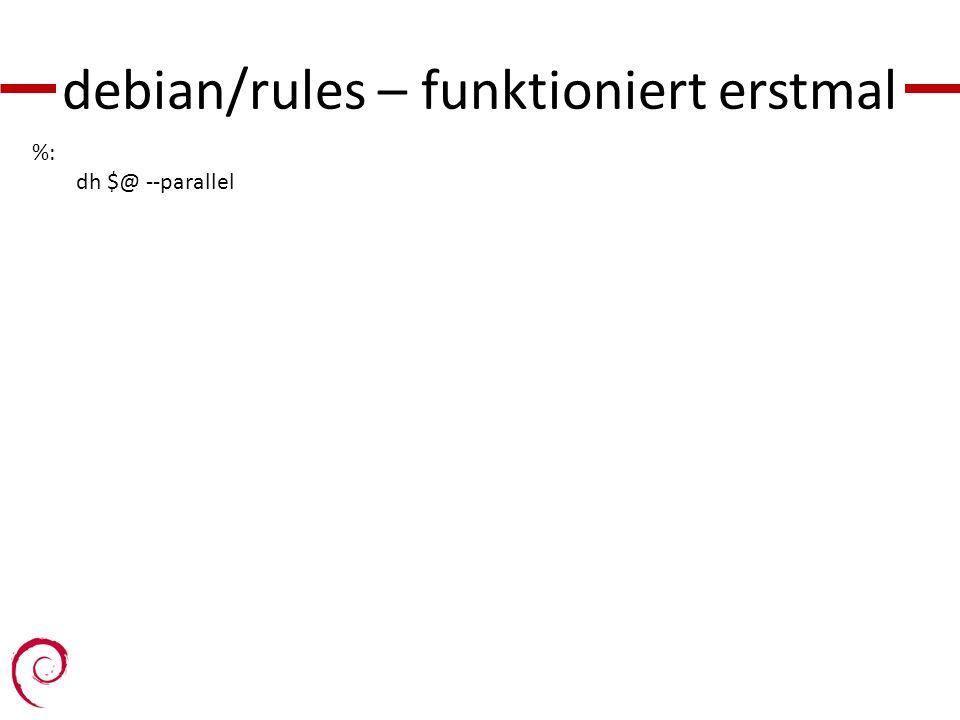 debian/rules – funktioniert erstmal %: dh $@ --parallel