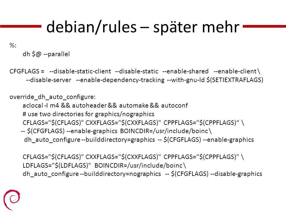 debian/rules – später mehr %: dh $@ --parallel CFGFLAGS = --disable-static-client --disable-static --enable-shared --enable-client \ --disable-server