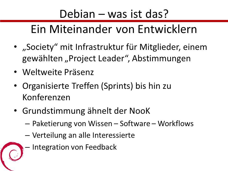 Debian – was ist das? Ein Miteinander von Entwicklern Society mit Infrastruktur für Mitglieder, einem gewählten Project Leader, Abstimmungen Weltweite