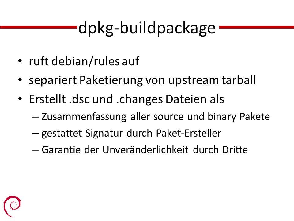 dpkg-buildpackage ruft debian/rules auf separiert Paketierung von upstream tarball Erstellt.dsc und.changes Dateien als – Zusammenfassung aller source und binary Pakete – gestattet Signatur durch Paket-Ersteller – Garantie der Unveränderlichkeit durch Dritte