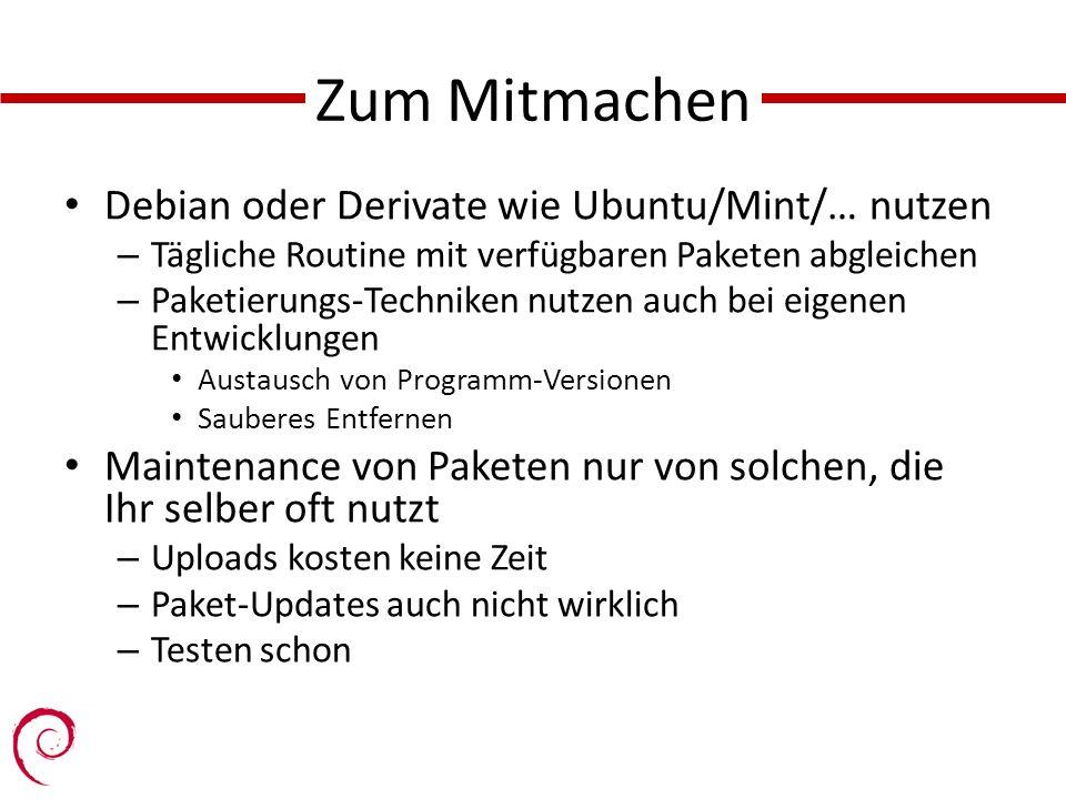 Zum Mitmachen Debian oder Derivate wie Ubuntu/Mint/… nutzen – Tägliche Routine mit verfügbaren Paketen abgleichen – Paketierungs-Techniken nutzen auch bei eigenen Entwicklungen Austausch von Programm-Versionen Sauberes Entfernen Maintenance von Paketen nur von solchen, die Ihr selber oft nutzt – Uploads kosten keine Zeit – Paket-Updates auch nicht wirklich – Testen schon
