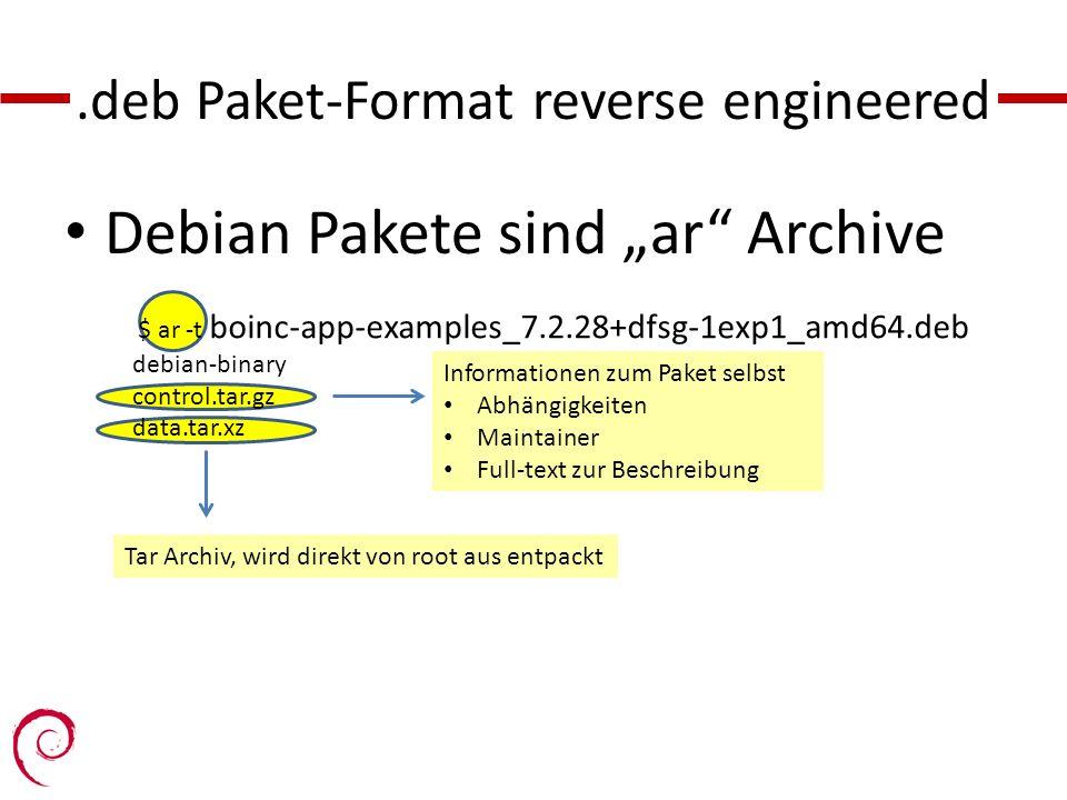 .deb Paket-Format reverse engineered $ ar -t boinc-app-examples_7.2.28+dfsg-1exp1_amd64.deb debian-binary control.tar.gz data.tar.xz Informationen zum Paket selbst Abhängigkeiten Maintainer Full-text zur Beschreibung Tar Archiv, wird direkt von root aus entpackt Debian Pakete sind ar Archive