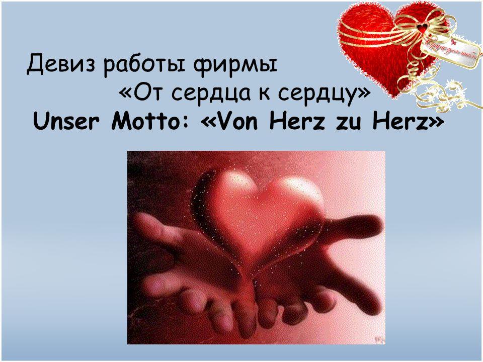Девиз работы фирмы «От сердца к сердцу» Unser Motto: «Von Herz zu Herz»