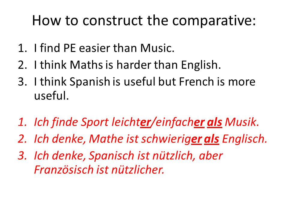 1.I find PE easier than Music. 2.I think Maths is harder than English. 3.I think Spanish is useful but French is more useful. 1.Ich finde Sport leicht