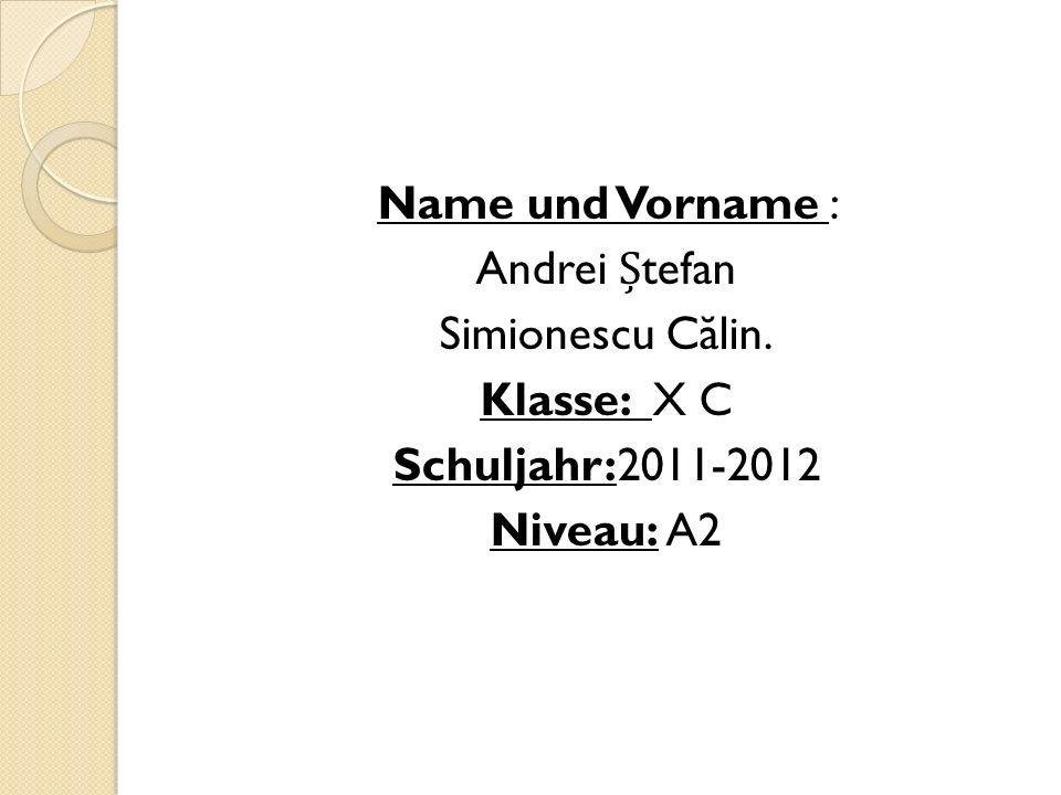 Name und Vorname : Andrei tefan Simionescu C ă lin. Klasse: X C Schuljahr:2011-2012 Niveau: A2