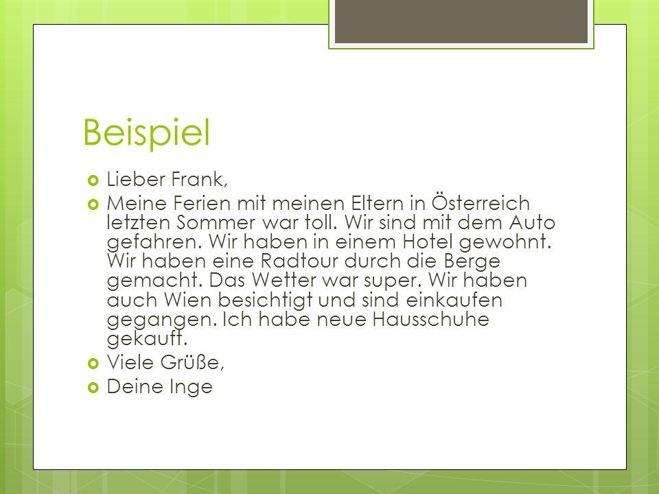Beispiel Lieber Frank, Meine Ferien mit meinen Eltern in Österreich letzten Sommer war toll. Wir sind mit dem Auto gefahren. Wir haben in einem Hotel