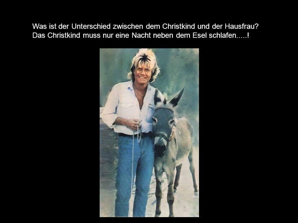 Was ist der Unterschied zwischen dem Christkind und der Hausfrau? Das Christkind muss nur eine Nacht neben dem Esel schlafen.....!