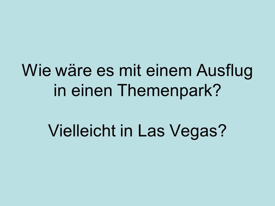Wie wäre es mit einem Ausflug in einen Themenpark? Vielleicht in Las Vegas?