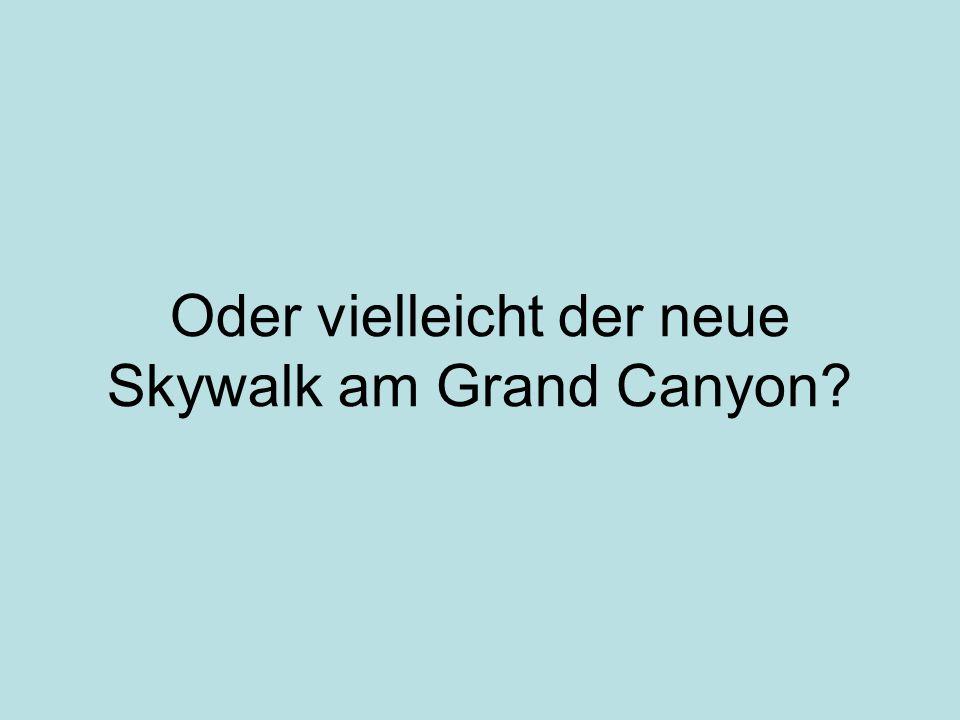 Oder vielleicht der neue Skywalk am Grand Canyon?