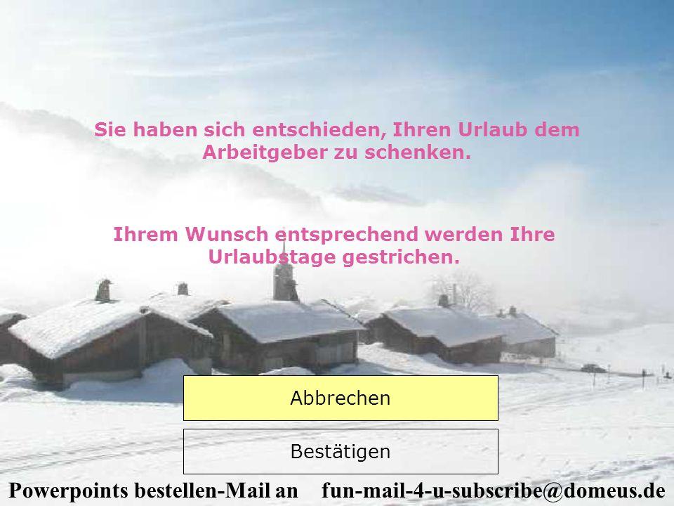 Powerpoints bestellen-Mail an fun-mail-4-u-subscribe@domeus.de Sie haben sich entschieden, Ihren Urlaub dem Arbeitgeber zu schenken. Ihrem Wunsch ents