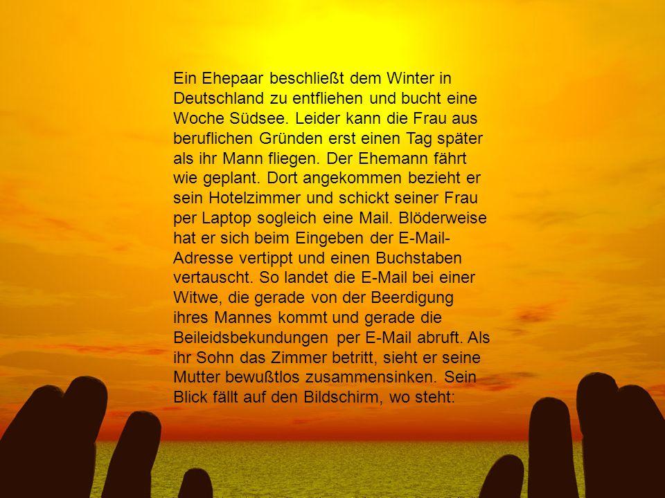 Ein Ehepaar beschließt dem Winter in Deutschland zu entfliehen und bucht eine Woche Südsee. Leider kann die Frau aus beruflichen Gründen erst einen Ta