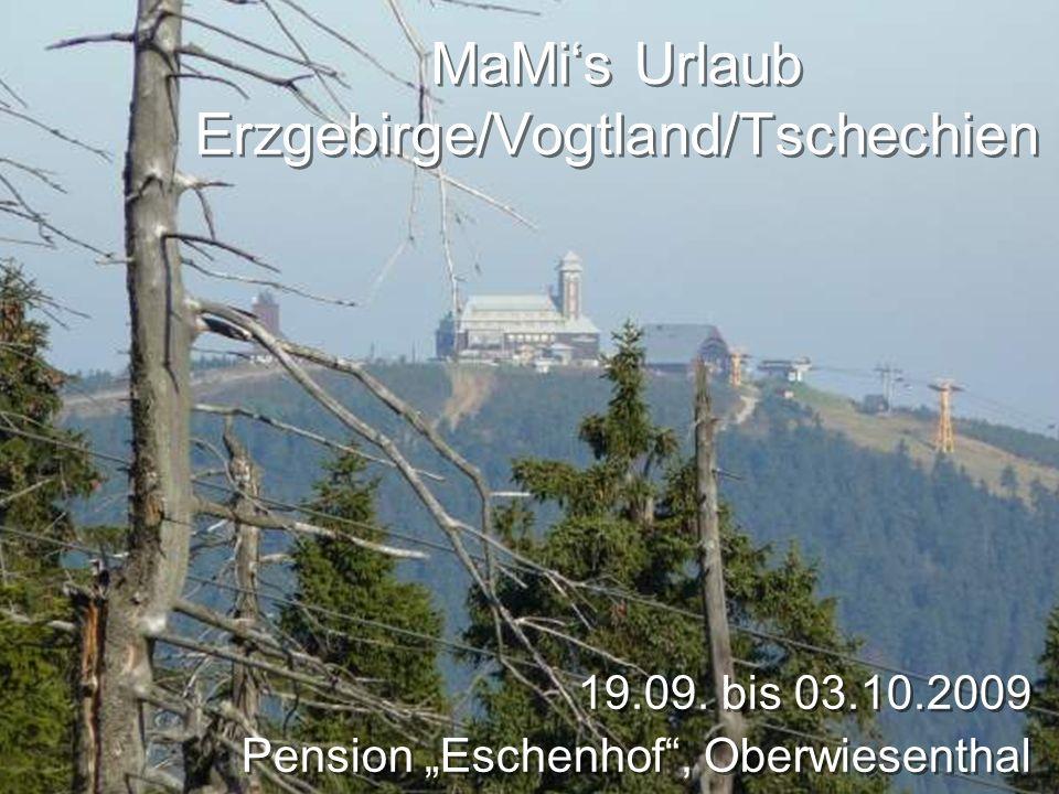 MaMis Urlaub Erzgebirge/Vogtland/Tschechien 19.09. bis 03.10.2009 Pension Eschenhof, Oberwiesenthal 19.09. bis 03.10.2009 Pension Eschenhof, Oberwiese