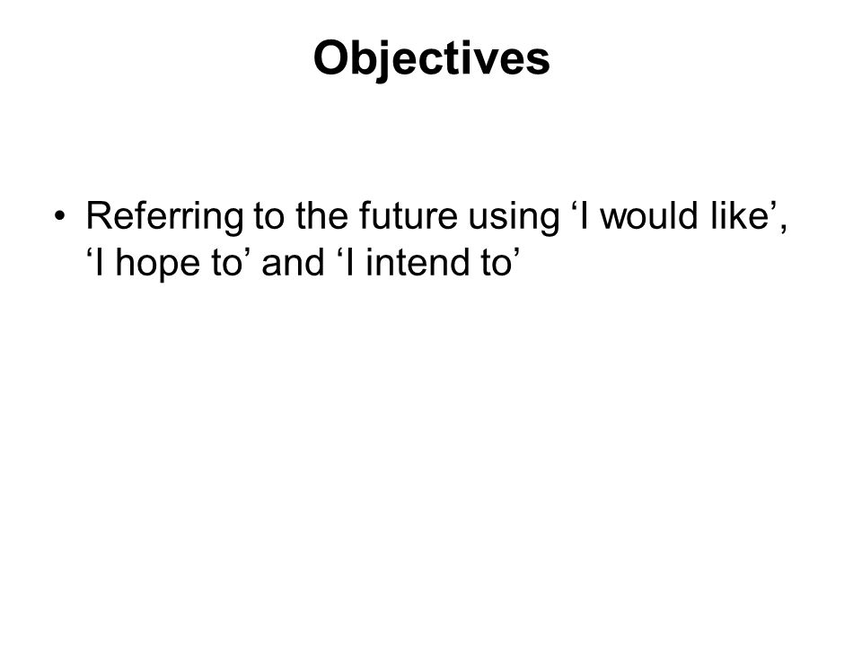 Objectives Referring to the future using I would like, I hope to and I intend to