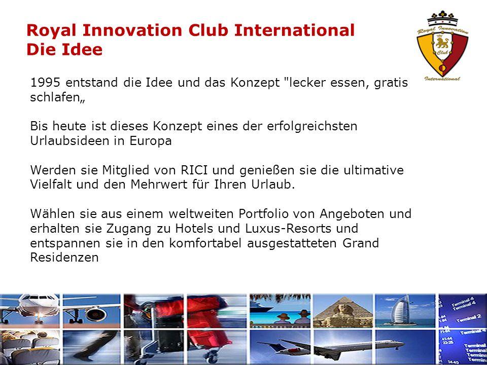 Royal Innovation Club International Die Idee 1995 entstand die Idee und das Konzept lecker essen, gratis schlafen Bis heute ist dieses Konzept eines der erfolgreichsten Urlaubsideen in Europa Werden sie Mitglied von RICI und genießen sie die ultimative Vielfalt und den Mehrwert für Ihren Urlaub.