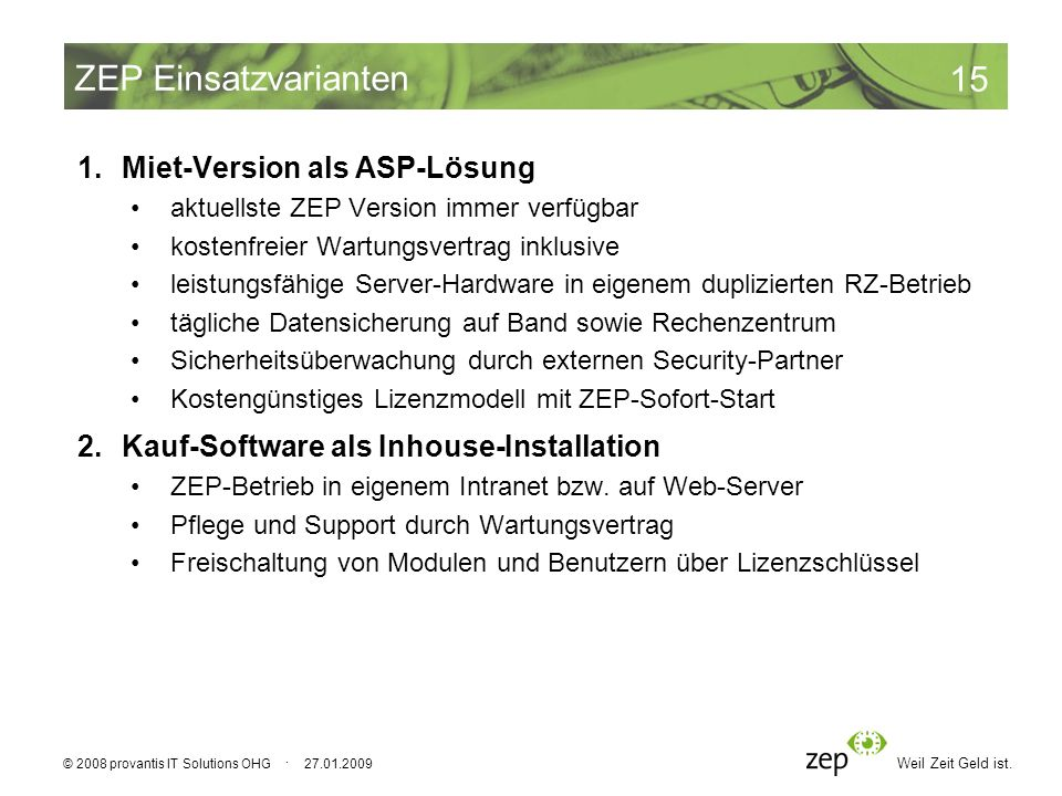 Weil Zeit Geld ist. 15 © 2008 provantis IT Solutions OHG · 27.01.2009 ZEP Einsatzvarianten 1.Miet-Version als ASP-Lösung aktuellste ZEP Version immer