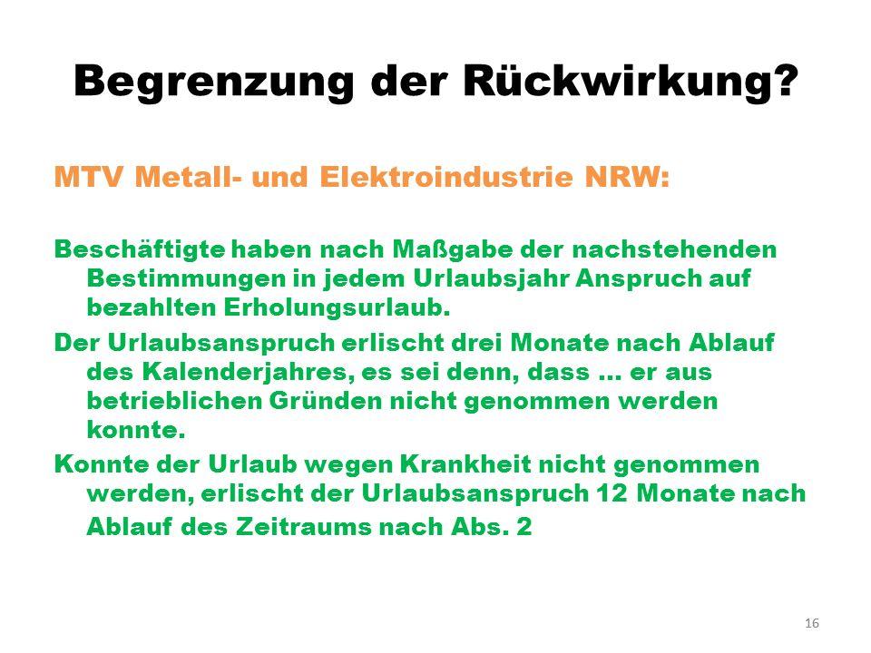 16 Begrenzung der Rückwirkung? MTV Metall- und Elektroindustrie NRW: Beschäftigte haben nach Maßgabe der nachstehenden Bestimmungen in jedem Urlaubsja