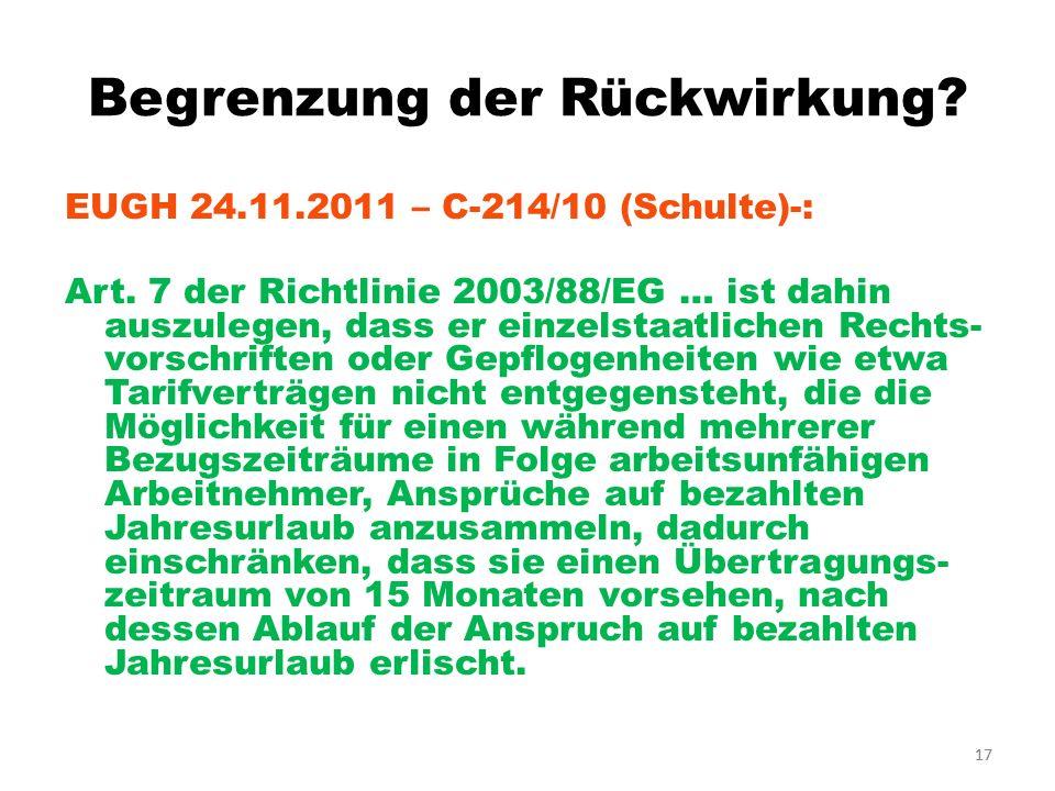 17 Begrenzung der Rückwirkung? EUGH 24.11.2011 – C-214/10 (Schulte)-: Art. 7 der Richtlinie 2003/88/EG … ist dahin auszulegen, dass er einzelstaatlich