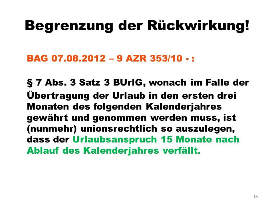 18 Begrenzung der Rückwirkung! BAG 07.08.2012 – 9 AZR 353/10 - : § 7 Abs. 3 Satz 3 BUrlG, wonach im Falle der Übertragung der Urlaub in den ersten dre