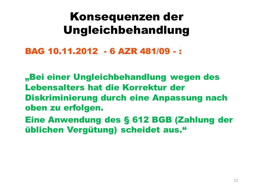 23 Konsequenzen der Ungleichbehandlung BAG 10.11.2012 - 6 AZR 481/09 - : Bei einer Ungleichbehandlung wegen des Lebensalters hat die Korrektur der Dis