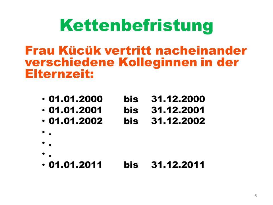 6 Kettenbefristung Frau Kücük vertritt nacheinander verschiedene Kolleginnen in der Elternzeit: 01.01.2000bis31.12.2000 01.01.2001bis31.12.2001 01.01.