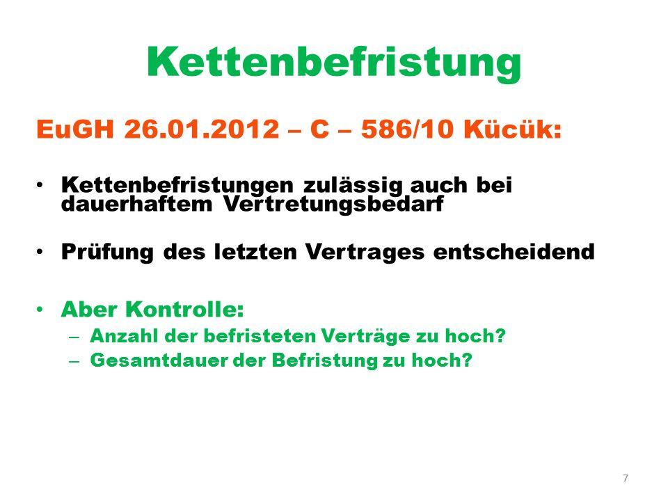 7 Kettenbefristung EuGH 26.01.2012 – C – 586/10 Kücük: Kettenbefristungen zulässig auch bei dauerhaftem Vertretungsbedarf Prüfung des letzten Vertrage