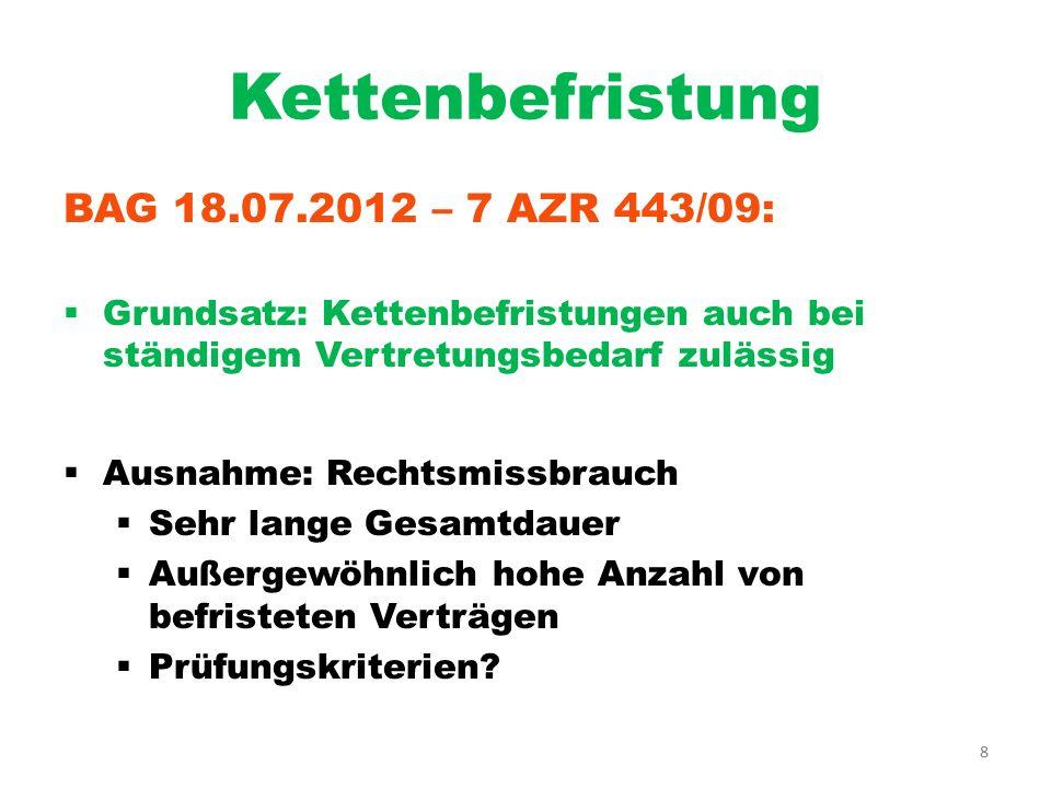 8 Kettenbefristung BAG 18.07.2012 – 7 AZR 443/09: Grundsatz: Kettenbefristungen auch bei ständigem Vertretungsbedarf zulässig Ausnahme: Rechtsmissbrau