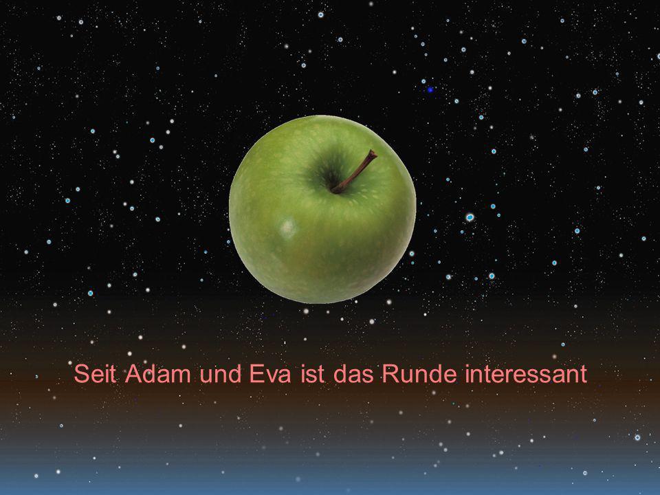 Seit Adam und Eva ist das Runde interessant