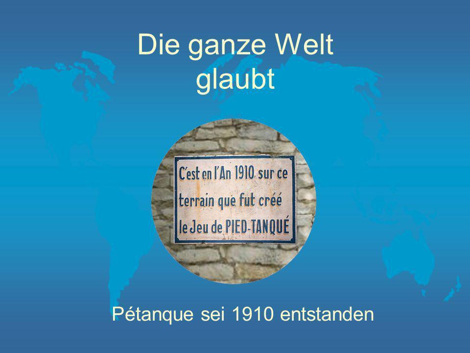 Die ganze Welt glaubt Pétanque sei 1910 entstanden