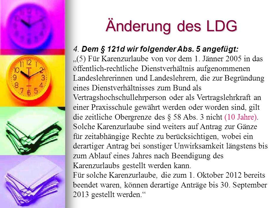 Änderung des LDG 4. Dem § 121d wir folgender Abs. 5 angefügt: (5) Für Karenzurlaube von vor dem 1. Jänner 2005 in das öffentlich-rechtliche Dienstverh