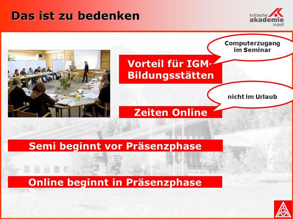 Das ist zu bedenken Online beginnt in Präsenzphase Semi beginnt vor Präsenzphase Vorteil für IGM- Bildungsstätten Computerzugang im Seminar Zeiten Online nicht im Urlaub