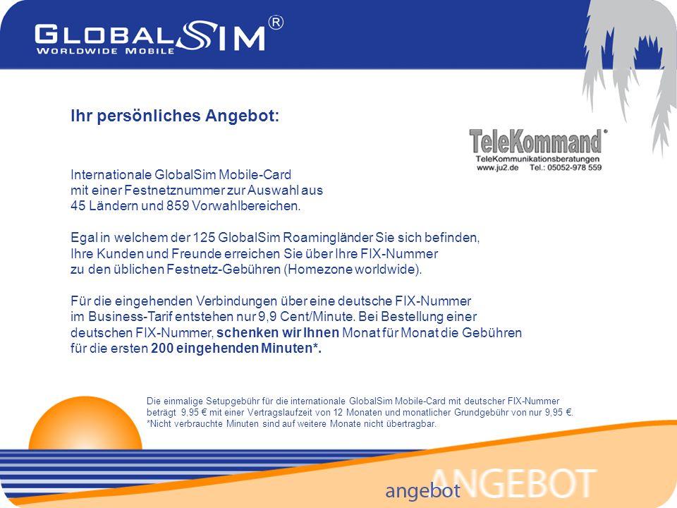 Die einmalige Setupgebühr für die internationale GlobalSim Mobile-Card mit deutscher FIX-Nummer beträgt 9,95 mit einer Vertragslaufzeit von 12 Monaten und monatlicher Grundgebühr von nur 9,95.