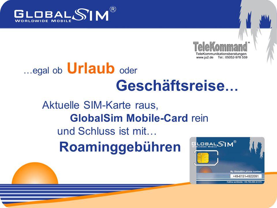 …egal ob Urlaub oder Geschäftsreise … Aktuelle SIM-Karte raus, GlobalSim Mobile-Card rein und Schluss ist mit… Roaminggebühren