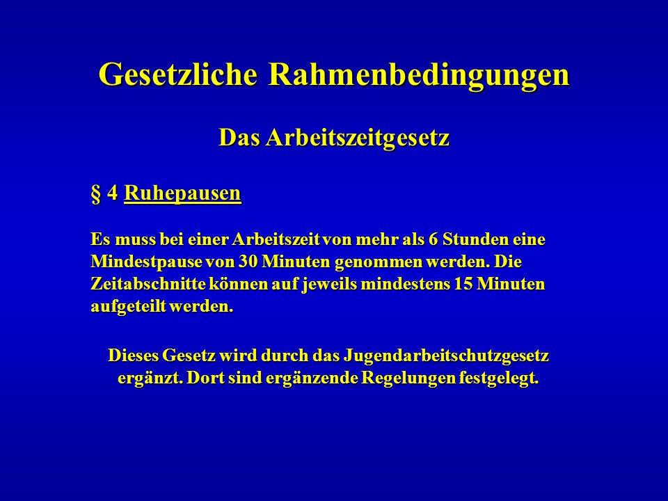 Gesetzliche Rahmenbedingungen Das Arbeitszeitgesetz Das Arbeitszeitgesetz § 4 Ruhepausen Es muss bei einer Arbeitszeit von mehr als 6 Stunden eine Min