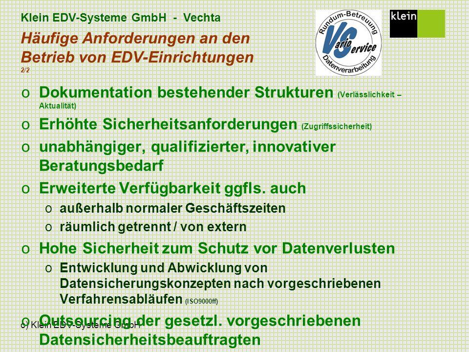 Klein EDV-Systeme GmbH - Vechta c) Klein EDV-Systeme GmbH Häufige Anforderungen an den Betrieb von EDV-Einrichtungen 2/2 oDokumentation bestehender Strukturen (Verlässlichkeit – Aktualität) oErhöhte Sicherheitsanforderungen (Zugriffssicherheit) ounabhängiger, qualifizierter, innovativer Beratungsbedarf oErweiterte Verfügbarkeit ggfls.