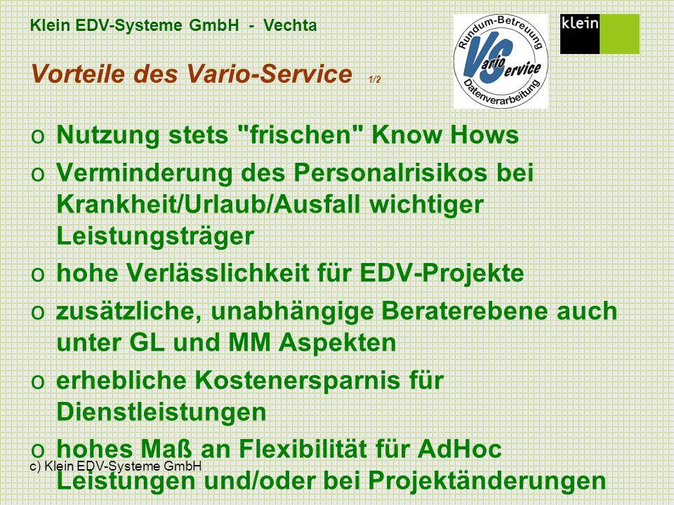 Klein EDV-Systeme GmbH - Vechta c) Klein EDV-Systeme GmbH Vorteile des Vario-Service 1/2 oNutzung stets frischen Know Hows oVerminderung des Personalrisikos bei Krankheit/Urlaub/Ausfall wichtiger Leistungsträger ohohe Verlässlichkeit für EDV-Projekte ozusätzliche, unabhängige Beraterebene auch unter GL und MM Aspekten oerhebliche Kostenersparnis für Dienstleistungen ohohes Maß an Flexibilität für AdHoc Leistungen und/oder bei Projektänderungen